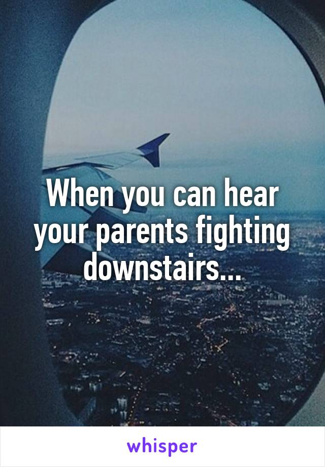When you can hear your parents fighting downstairs...