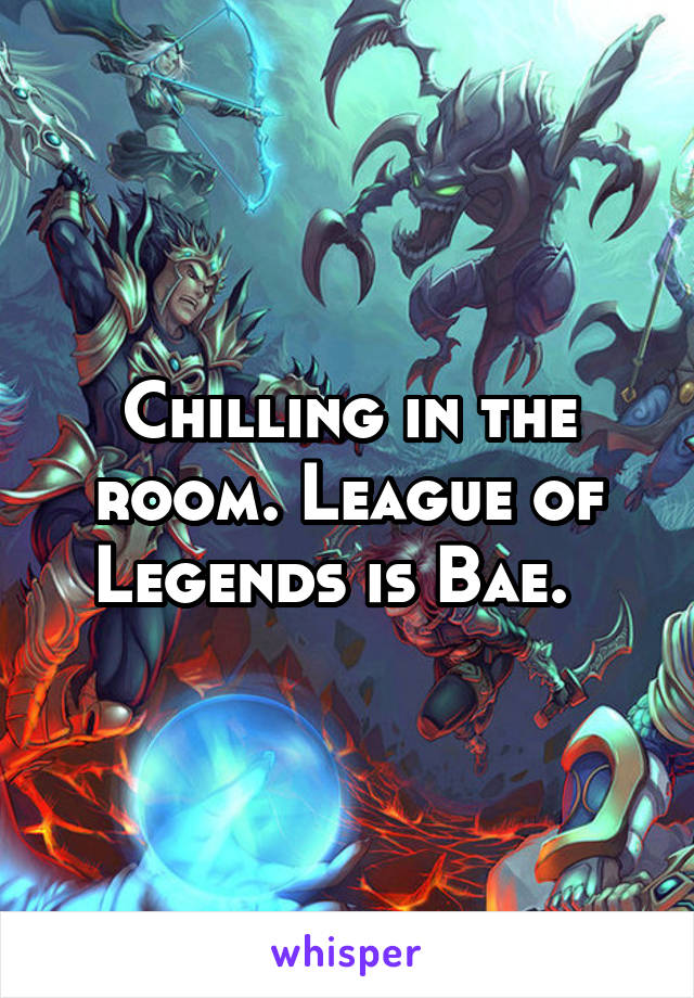 Chilling in the room. League of Legends is Bae.