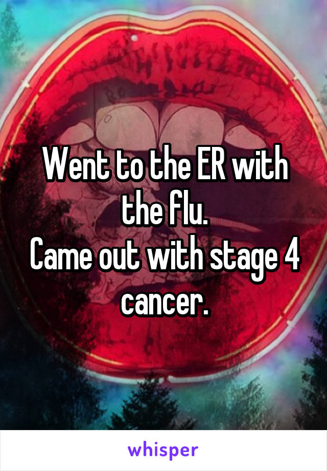 Went to the ER with the flu. Came out with stage 4 cancer.