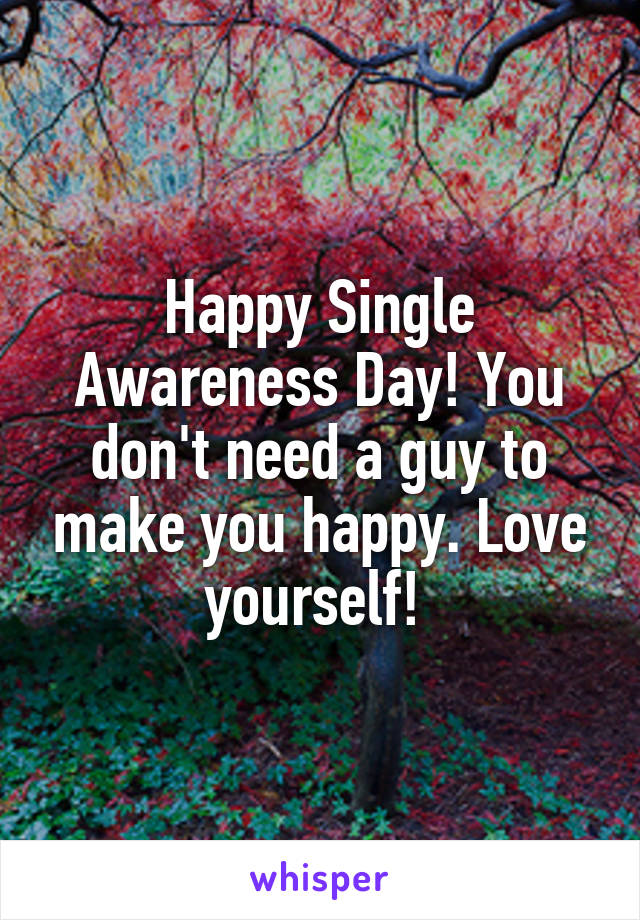 Happy Single Awareness Day! You don't need a guy to make you happy. Love yourself!