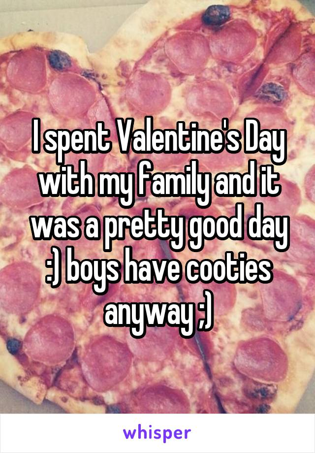 I spent Valentine's Day with my family and it was a pretty good day :) boys have cooties anyway ;)