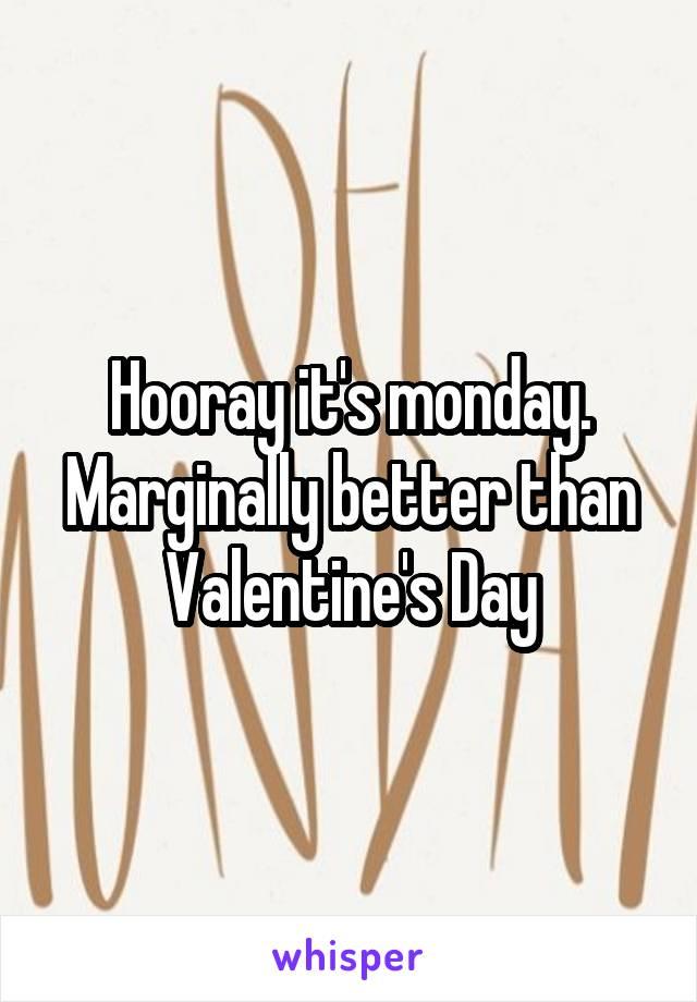 Hooray it's monday. Marginally better than Valentine's Day