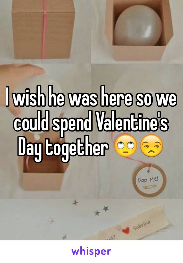 I wish he was here so we could spend Valentine's Day together 🙄😒