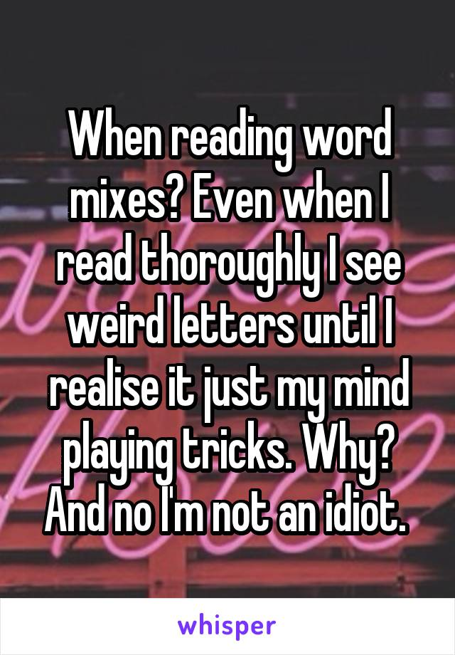 When reading word mixes? Even when I read thoroughly I see weird letters until I realise it just my mind playing tricks. Why? And no I'm not an idiot.