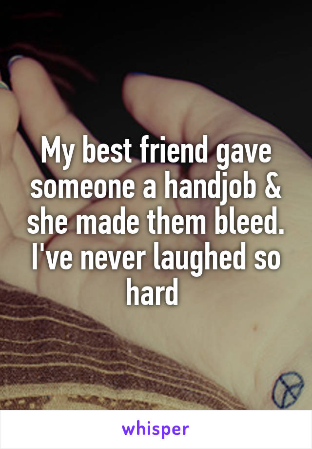 My best friend gave someone a handjob & she made them bleed. I've never laughed so hard