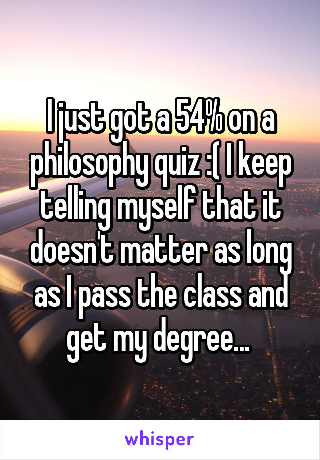 I just got a 54% on a philosophy quiz :( I keep telling myself that it doesn't matter as long as I pass the class and get my degree...