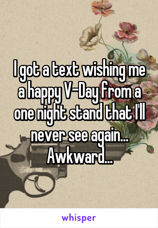 I got a text wishing me a happy V-Day from a one night stand that I'll never see again... Awkward...