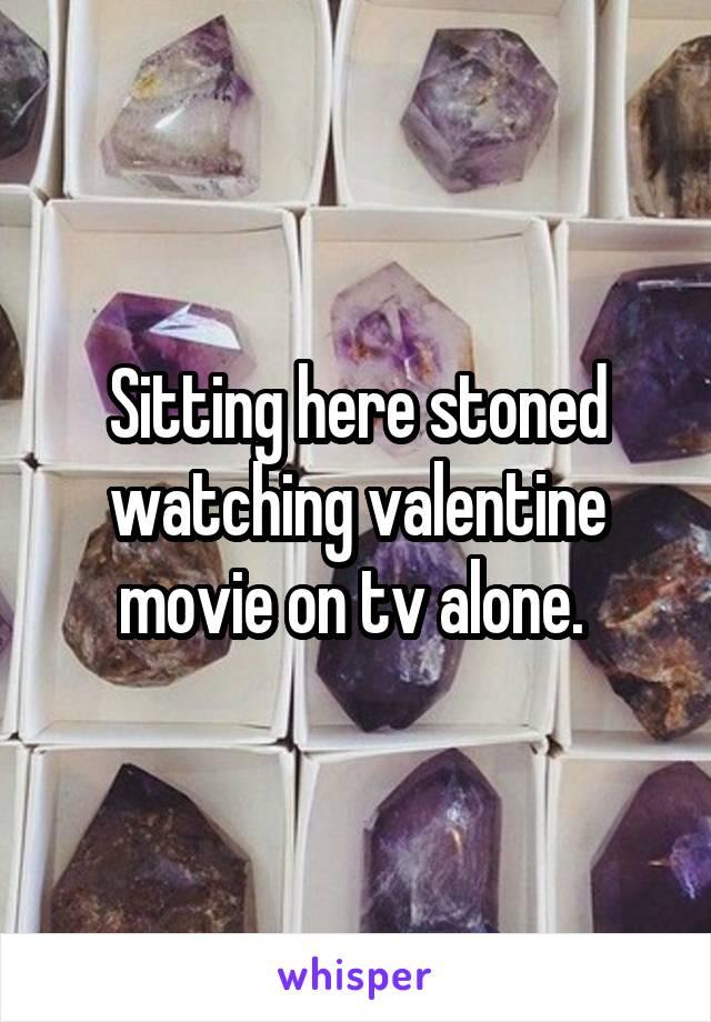 Sitting here stoned watching valentine movie on tv alone.