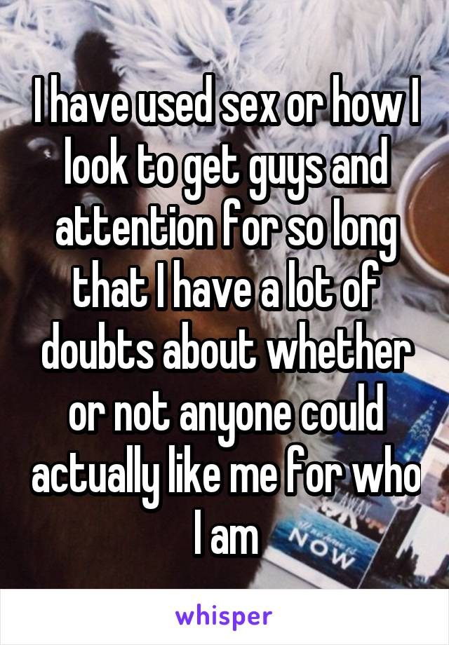 I have used sex or how I look to get guys and attention for so long that I have a lot of doubts about whether or not anyone could actually like me for who I am