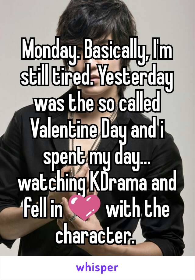 Monday. Basically, I'm still tired. Yesterday was the so called Valentine Day and i spent my day... watching KDrama and fell in 💜 with the character.