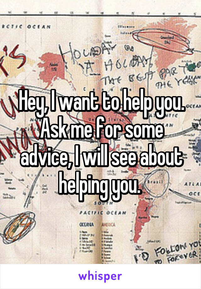 Hey, I want to help you. Ask me for some advice, I will see about helping you.