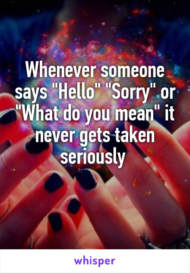 """Whenever someone says """"Hello"""" """"Sorry"""" or """"What do you mean"""" it never gets taken seriously"""