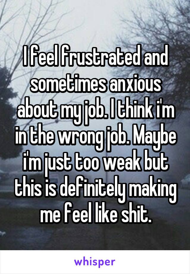 I feel frustrated and sometimes anxious about my job. I think i'm in the wrong job. Maybe i'm just too weak but this is definitely making me feel like shit.