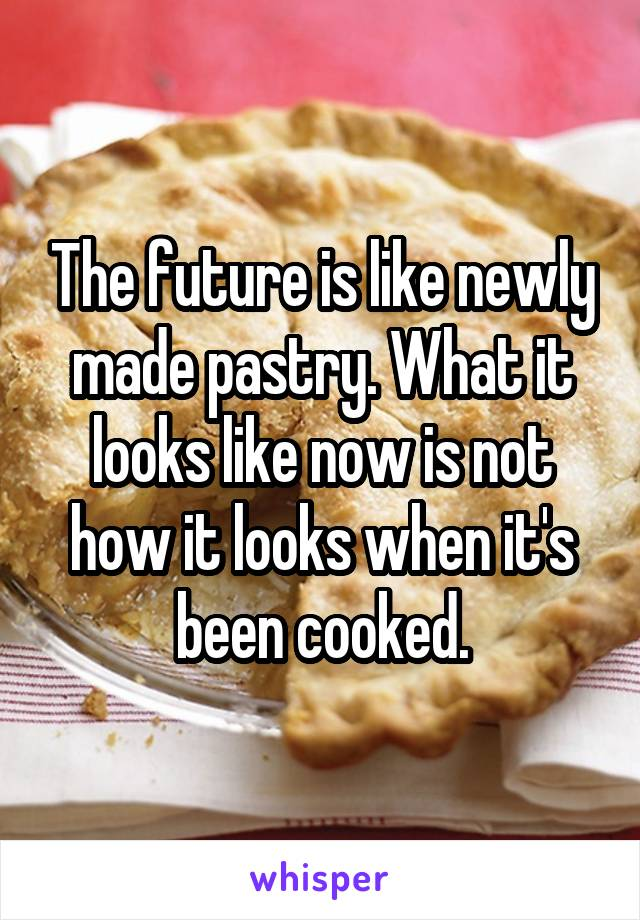 The future is like newly made pastry. What it looks like now is not how it looks when it's been cooked.