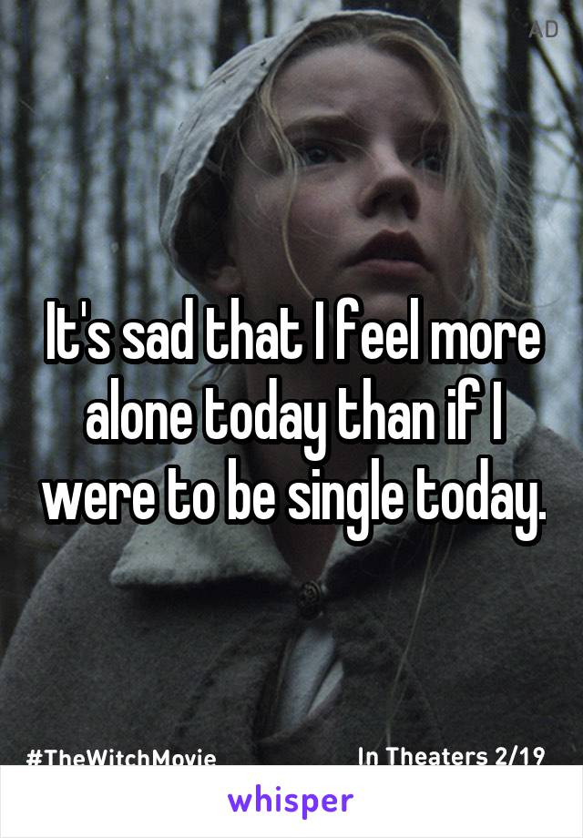 It's sad that I feel more alone today than if I were to be single today.