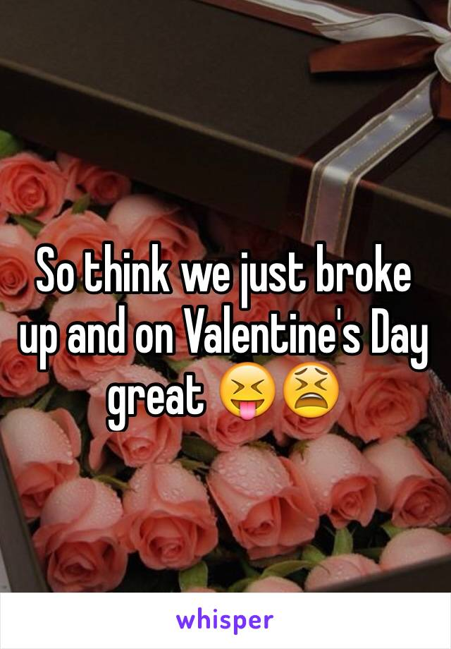 So think we just broke up and on Valentine's Day great 😝😫