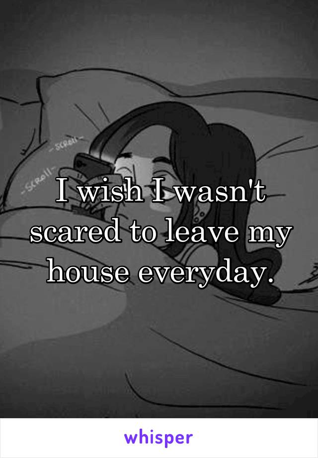 I wish I wasn't scared to leave my house everyday.