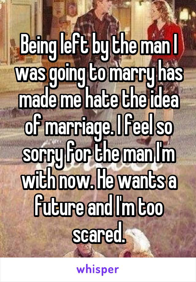 Being left by the man I was going to marry has made me hate the idea of marriage. I feel so sorry for the man I'm with now. He wants a future and I'm too scared.