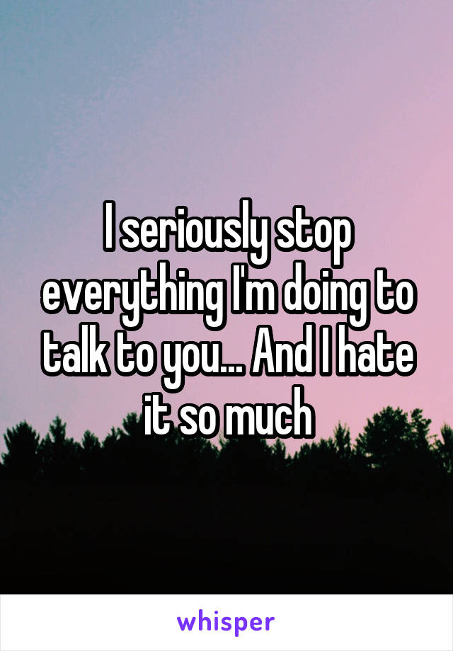 I seriously stop everything I'm doing to talk to you... And I hate it so much