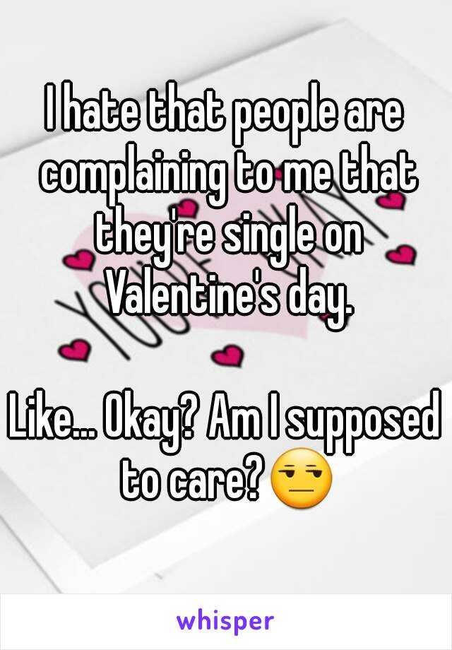 I hate that people are complaining to me that they're single on Valentine's day.  Like... Okay? Am I supposed to care?😒