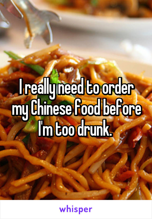 I really need to order my Chinese food before I'm too drunk.
