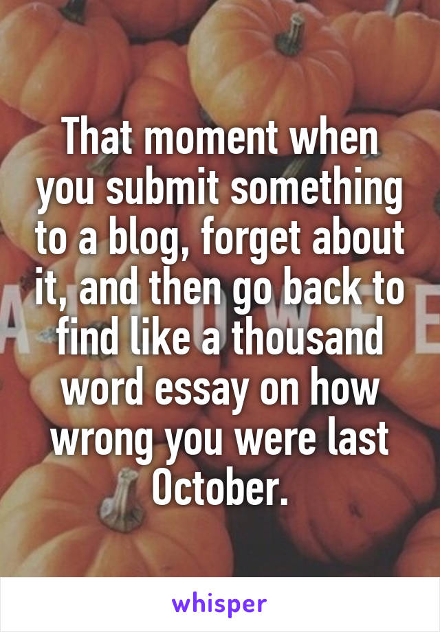 That moment when you submit something to a blog, forget about it, and then go back to find like a thousand word essay on how wrong you were last October.