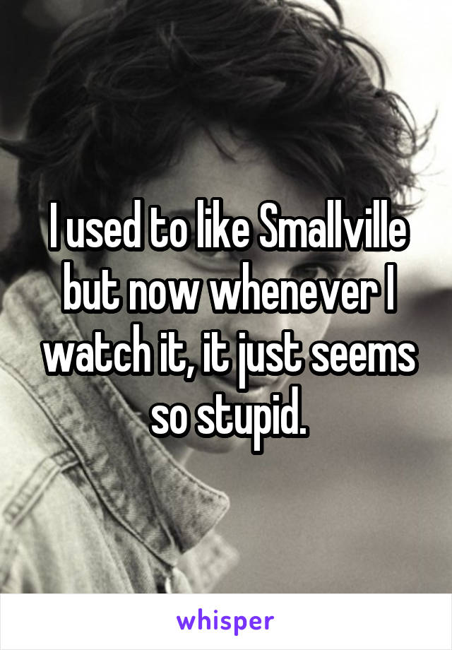 I used to like Smallville but now whenever I watch it, it just seems so stupid.