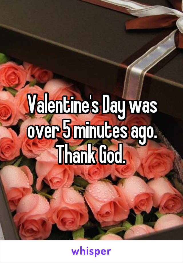 Valentine's Day was over 5 minutes ago. Thank God.