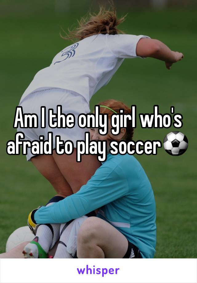 Am I the only girl who's afraid to play soccer⚽️
