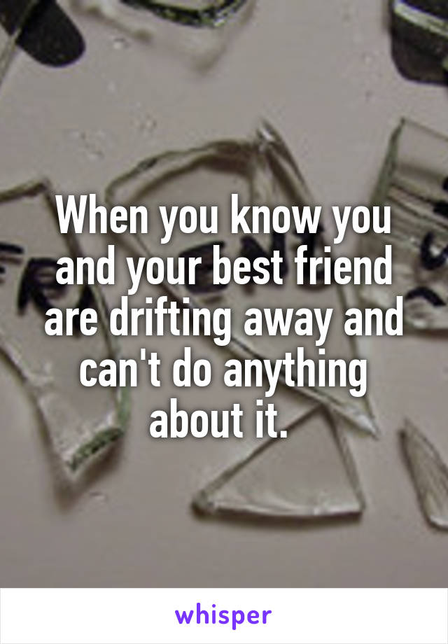 When you know you and your best friend are drifting away and can't do anything about it.