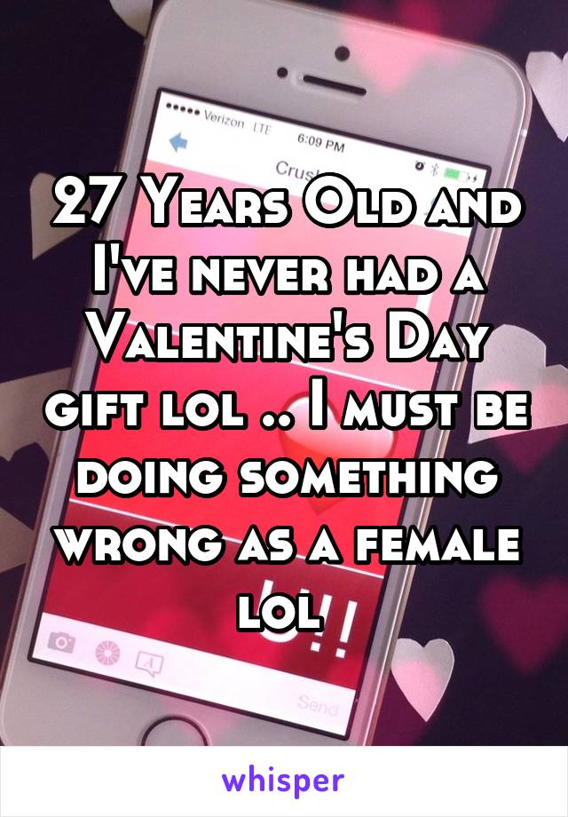 27 Years Old and I've never had a Valentine's Day gift lol .. I must be doing something wrong as a female lol
