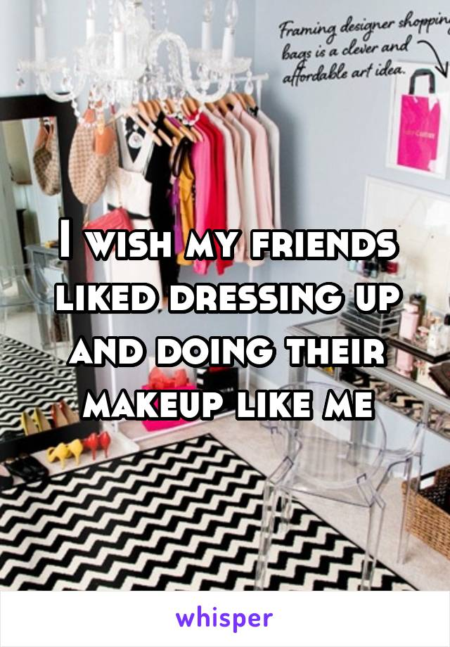 I wish my friends liked dressing up and doing their makeup like me