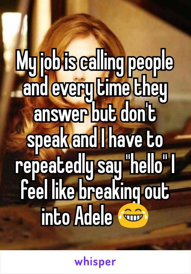 """My job is calling people and every time they answer but don't speak and I have to repeatedly say """"hello"""" I feel like breaking out into Adele 😂"""