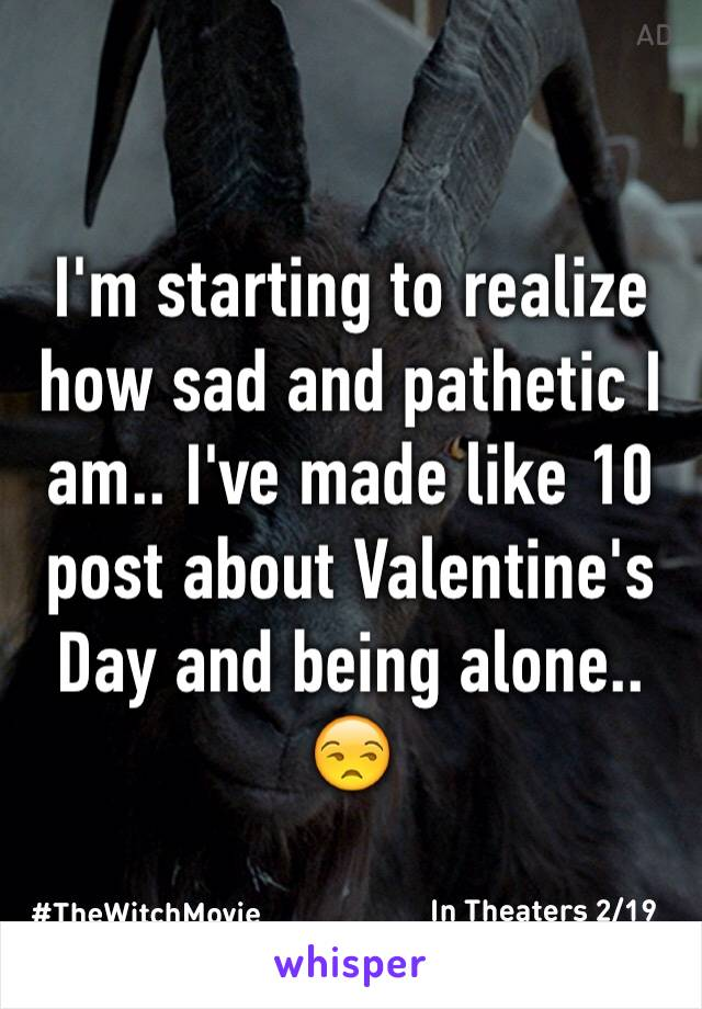 I'm starting to realize how sad and pathetic I am.. I've made like 10 post about Valentine's Day and being alone.. 😒