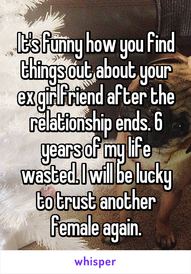 It's funny how you find things out about your ex girlfriend after the relationship ends. 6 years of my life wasted. I will be lucky to trust another female again.