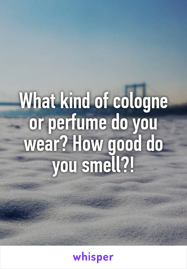 What kind of cologne or perfume do you wear? How good do you smell?!