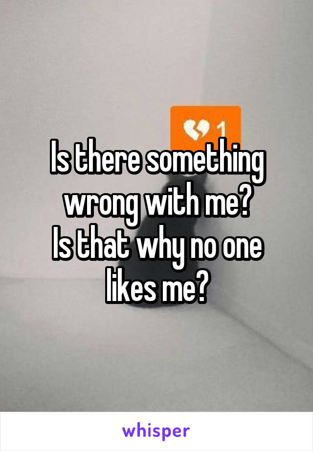Is there something wrong with me? Is that why no one likes me?