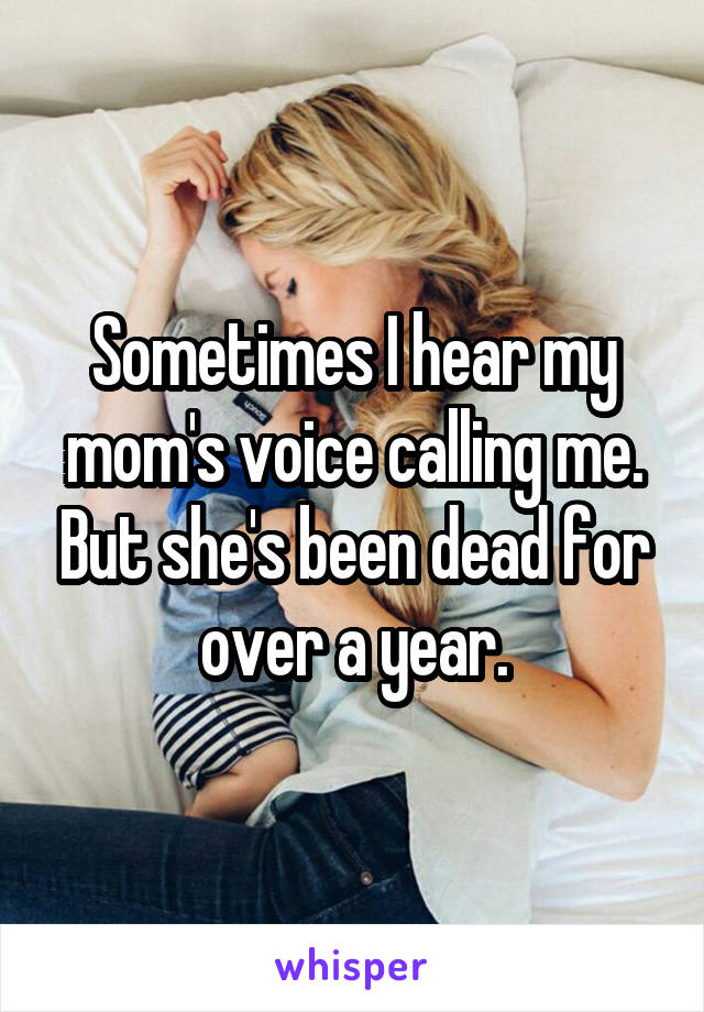 Sometimes I hear my mom's voice calling me. But she's been dead for over a year.