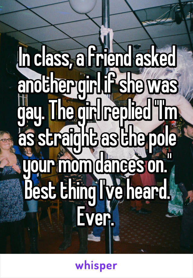 """In class, a friend asked another girl if she was gay. The girl replied """"I'm as straight as the pole your mom dances on."""" Best thing I've heard. Ever."""