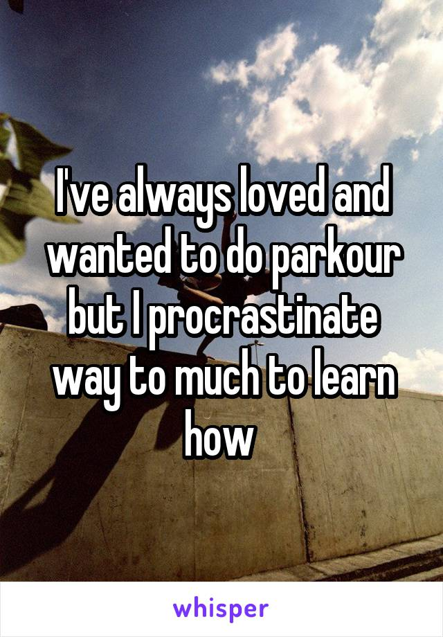 I've always loved and wanted to do parkour but I procrastinate way to much to learn how