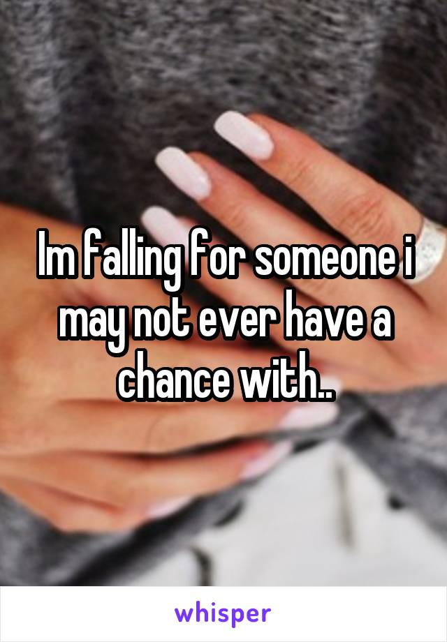 Im falling for someone i may not ever have a chance with..