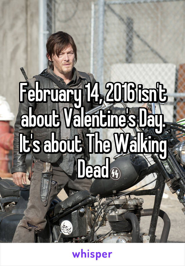 February 14, 2016 isn't about Valentine's Day. It's about The Walking Dead