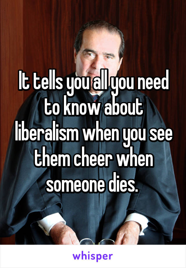 It tells you all you need to know about liberalism when you see them cheer when someone dies.
