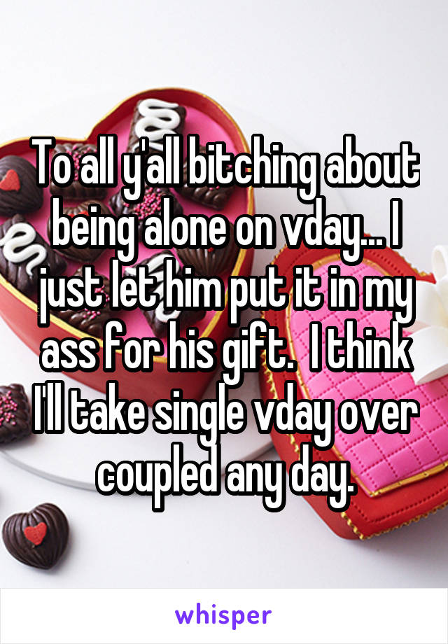 To all y'all bitching about being alone on vday... I just let him put it in my ass for his gift.  I think I'll take single vday over coupled any day.