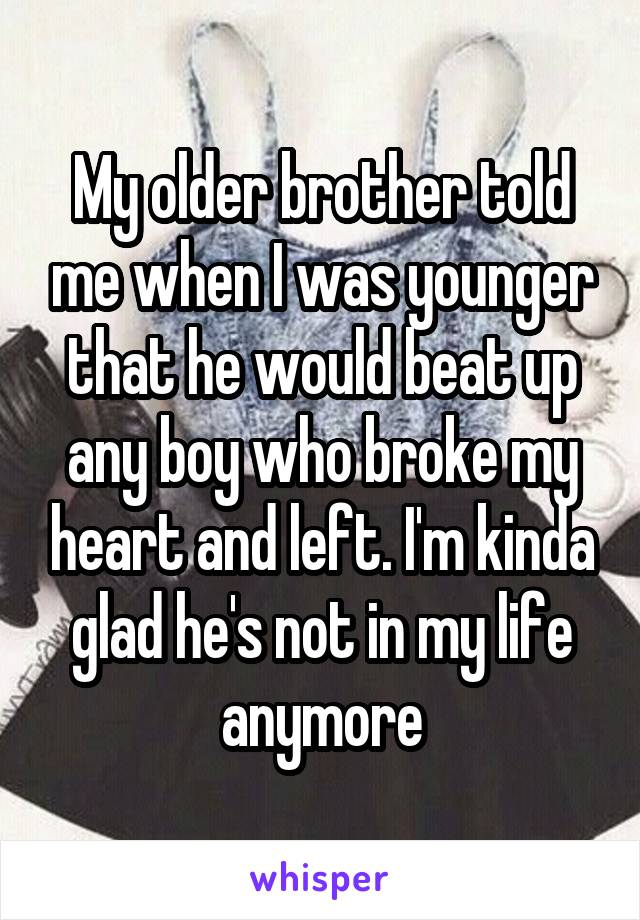 My older brother told me when I was younger that he would beat up any boy who broke my heart and left. I'm kinda glad he's not in my life anymore