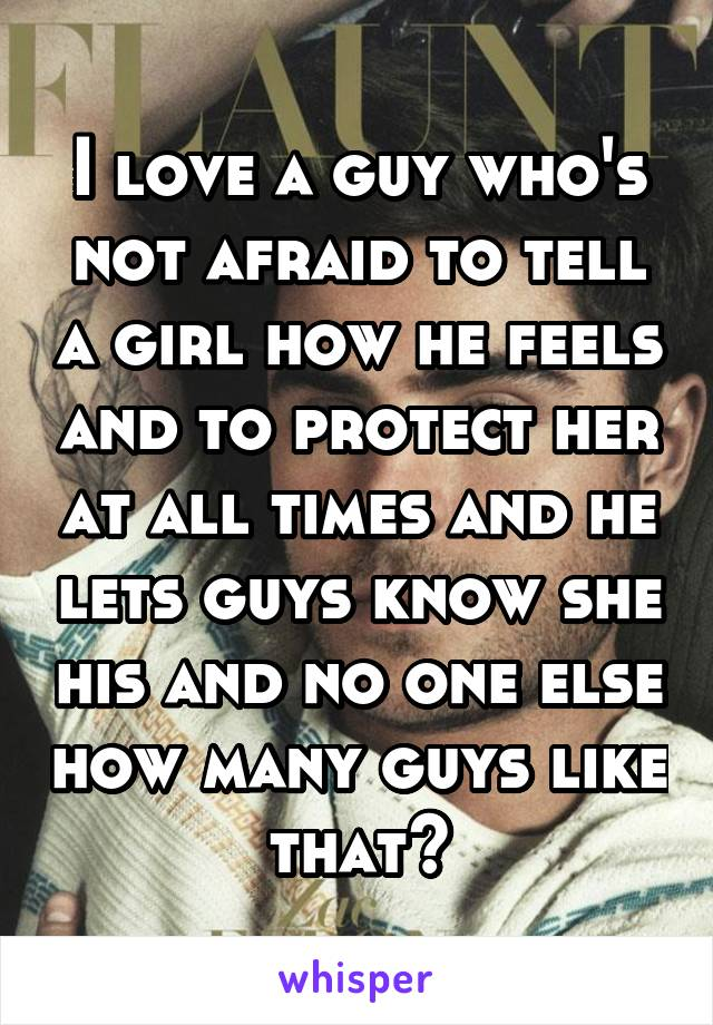 I love a guy who's not afraid to tell a girl how he feels and to protect her at all times and he lets guys know she his and no one else how many guys like that?
