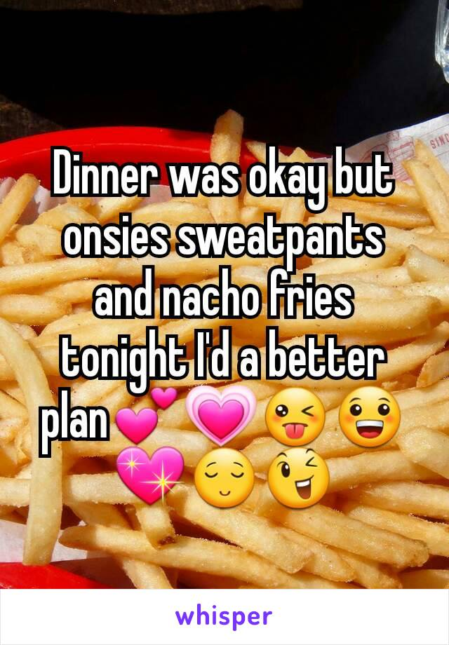 Dinner was okay but onsies sweatpants  and nacho fries tonight I'd a better plan💕💗😜😀💖😌😉