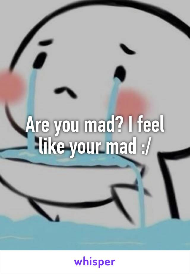 Are you mad? I feel like your mad :/