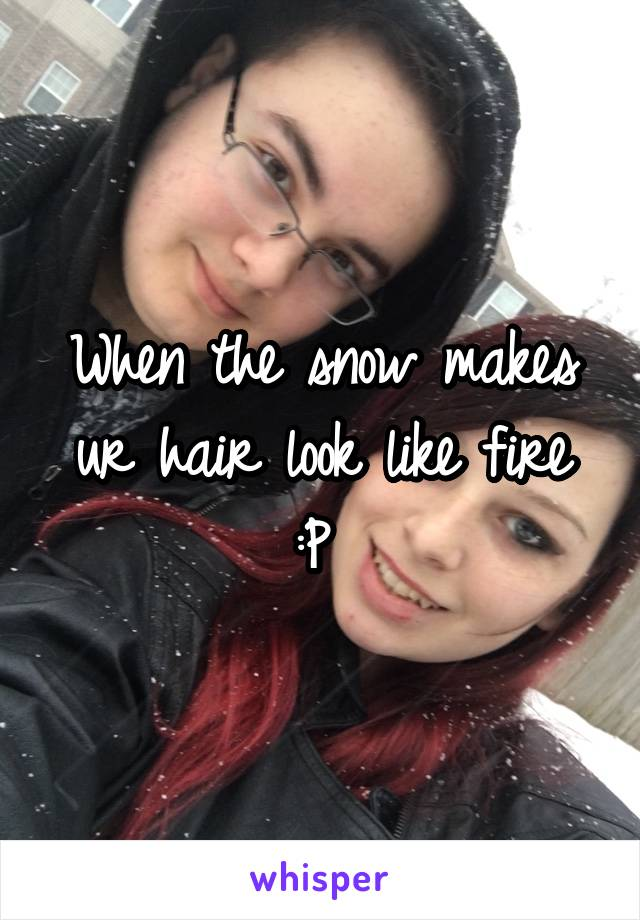 When the snow makes ur hair look like fire :P