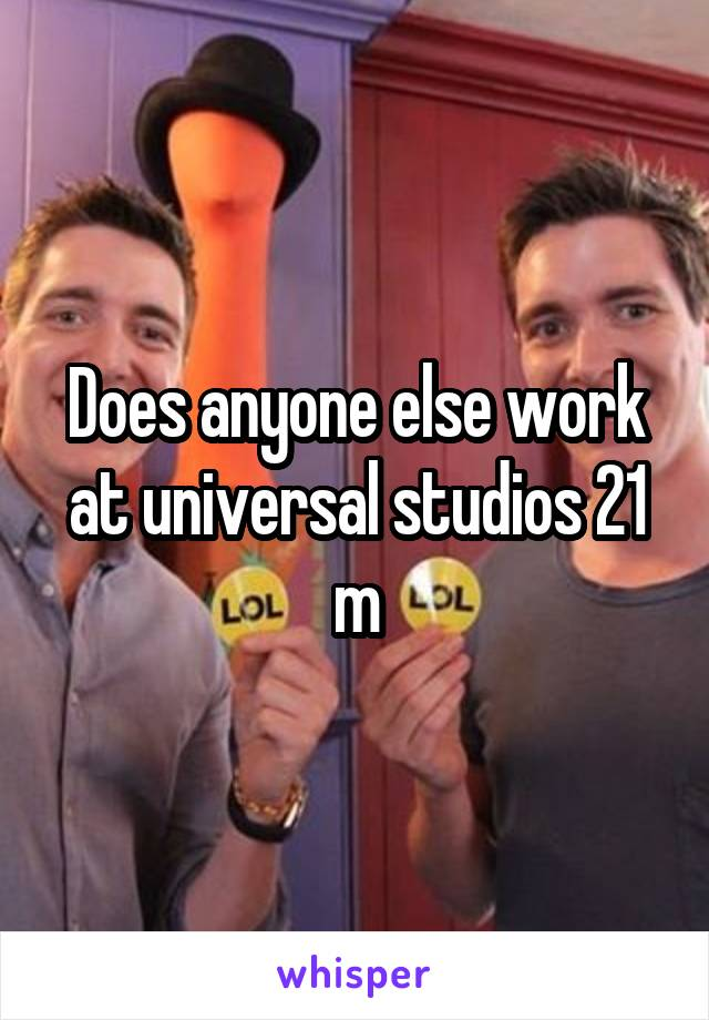 Does anyone else work at universal studios 21 m